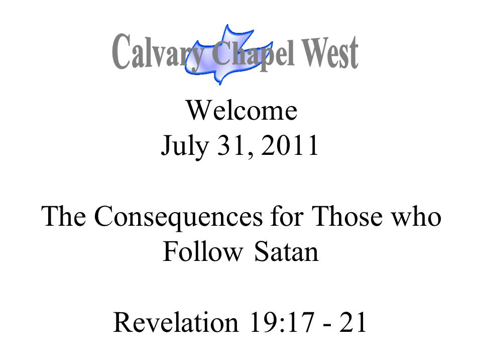 Calvary Chapel West Welcome July 31, 2011 The Consequences for Those who Follow Satan Revelation 19:17 - 21.