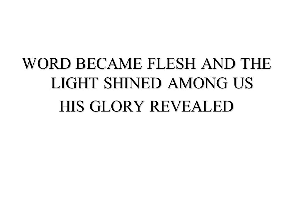 WORD BECAME FLESH AND THE LIGHT SHINED AMONG US HIS GLORY REVEALED