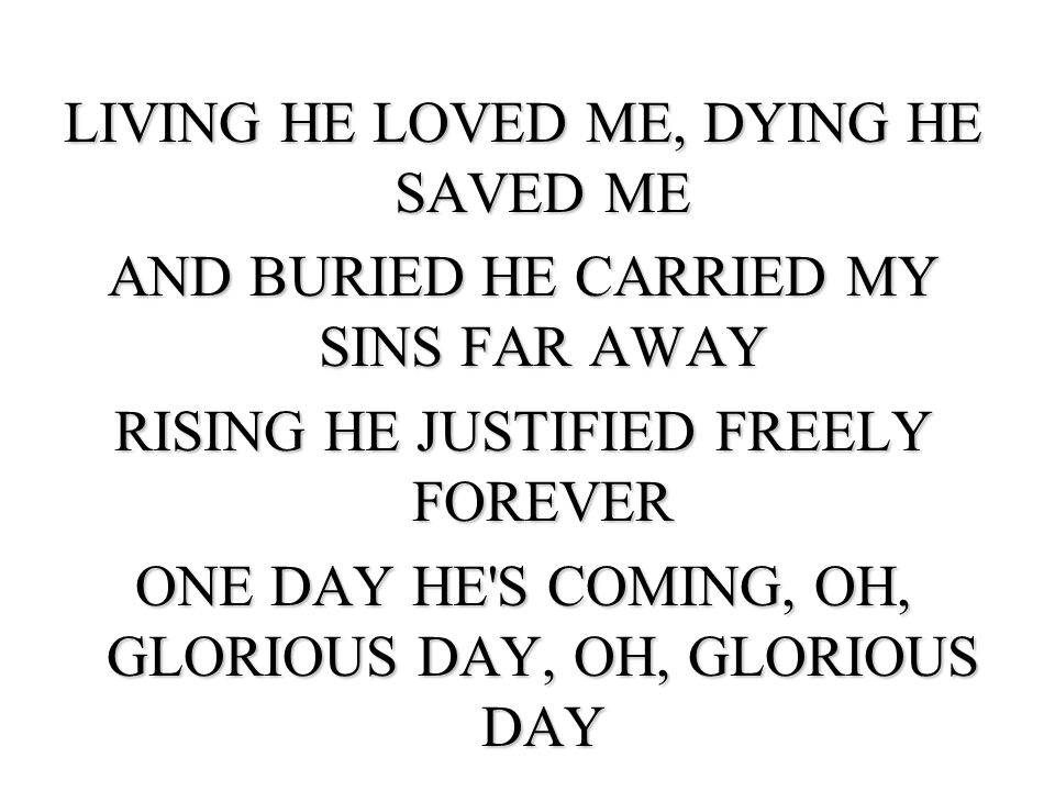 LIVING HE LOVED ME, DYING HE SAVED ME AND BURIED HE CARRIED MY SINS FAR AWAY RISING HE JUSTIFIED FREELY FOREVER ONE DAY HE S COMING, OH, GLORIOUS DAY, OH, GLORIOUS DAY