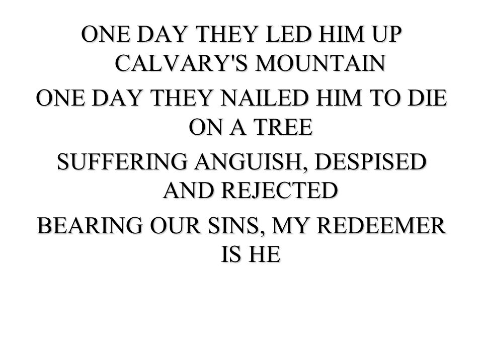 ONE DAY THEY LED HIM UP CALVARY S MOUNTAIN ONE DAY THEY NAILED HIM TO DIE ON A TREE SUFFERING ANGUISH, DESPISED AND REJECTED BEARING OUR SINS, MY REDEEMER IS HE