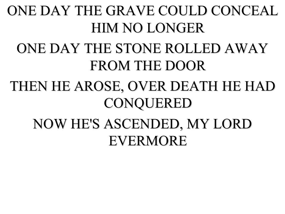 ONE DAY THE GRAVE COULD CONCEAL HIM NO LONGER ONE DAY THE STONE ROLLED AWAY FROM THE DOOR THEN HE AROSE, OVER DEATH HE HAD CONQUERED NOW HE S ASCENDED, MY LORD EVERMORE