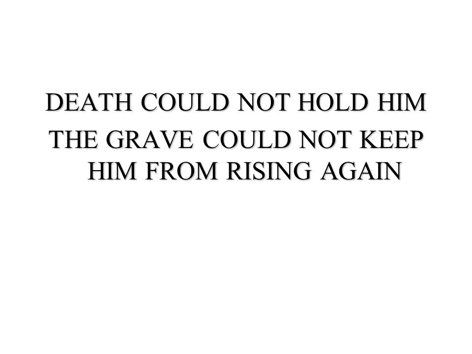 DEATH COULD NOT HOLD HIM THE GRAVE COULD NOT KEEP HIM FROM RISING AGAIN