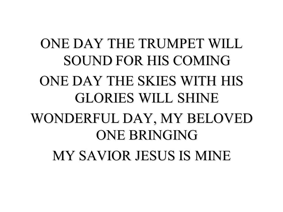 ONE DAY THE TRUMPET WILL SOUND FOR HIS COMING ONE DAY THE SKIES WITH HIS GLORIES WILL SHINE WONDERFUL DAY, MY BELOVED ONE BRINGING MY SAVIOR JESUS IS MINE