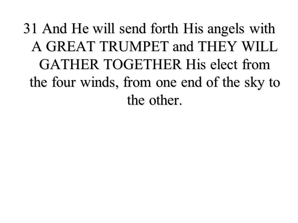 31 And He will send forth His angels with A GREAT TRUMPET and THEY WILL GATHER TOGETHER His elect from the four winds, from one end of the sky to the other.