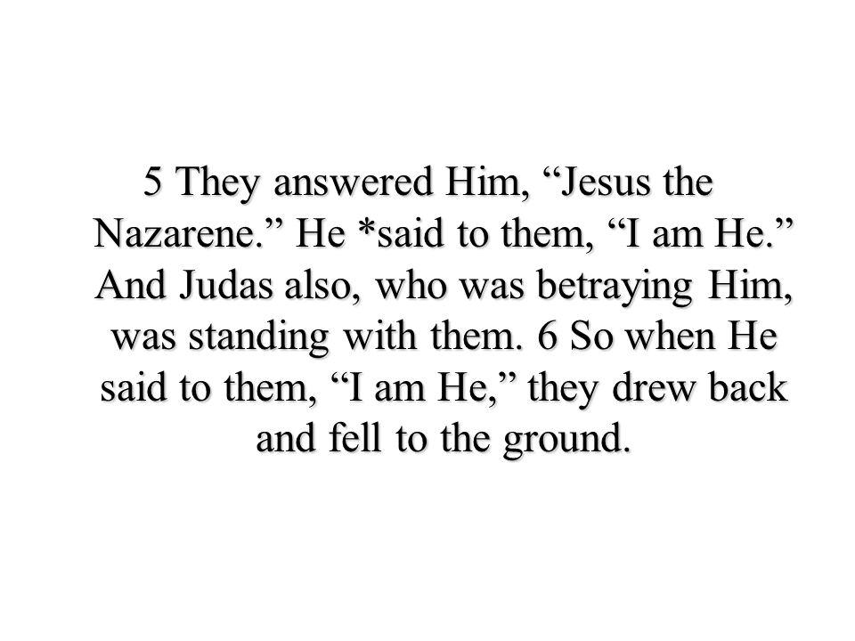5 They answered Him, Jesus the Nazarene. He. said to them, I am He