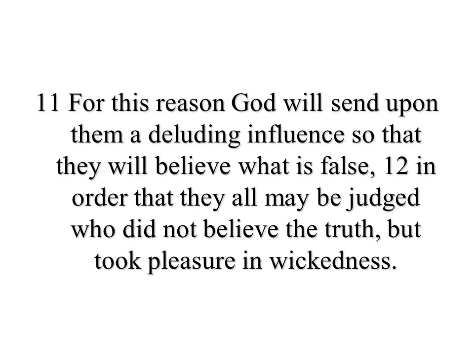 11 For this reason God will send upon them a deluding influence so that they will believe what is false, 12 in order that they all may be judged who did not believe the truth, but took pleasure in wickedness.