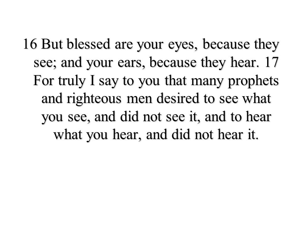 16 But blessed are your eyes, because they see; and your ears, because they hear.
