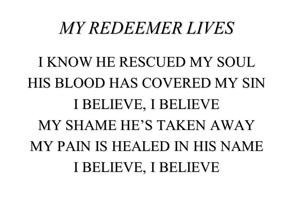 MY REDEEMER LIVES I KNOW HE RESCUED MY SOUL HIS BLOOD HAS COVERED MY SIN I BELIEVE, I BELIEVE MY SHAME HE'S TAKEN AWAY MY PAIN IS HEALED IN HIS NAME