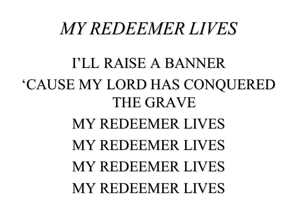 MY REDEEMER LIVES I'LL RAISE A BANNER 'CAUSE MY LORD HAS CONQUERED THE GRAVE MY REDEEMER LIVES
