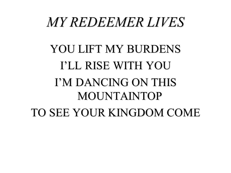 MY REDEEMER LIVES YOU LIFT MY BURDENS I'LL RISE WITH YOU I'M DANCING ON THIS MOUNTAINTOP TO SEE YOUR KINGDOM COME