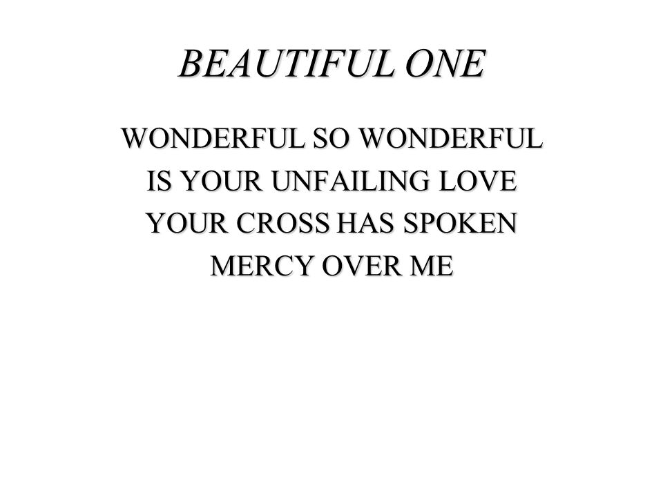 BEAUTIFUL ONE WONDERFUL SO WONDERFUL IS YOUR UNFAILING LOVE YOUR CROSS HAS SPOKEN MERCY OVER ME