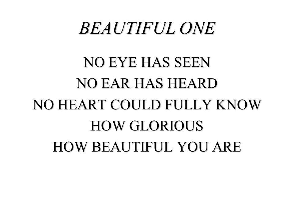BEAUTIFUL ONE NO EYE HAS SEEN NO EAR HAS HEARD NO HEART COULD FULLY KNOW HOW GLORIOUS HOW BEAUTIFUL YOU ARE