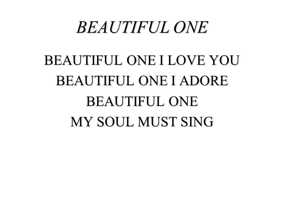 BEAUTIFUL ONE BEAUTIFUL ONE I LOVE YOU BEAUTIFUL ONE I ADORE BEAUTIFUL ONE MY SOUL MUST SING