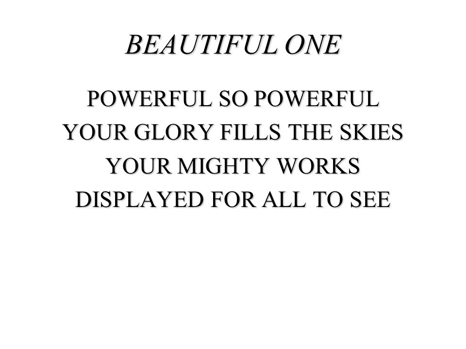 BEAUTIFUL ONE POWERFUL SO POWERFUL YOUR GLORY FILLS THE SKIES YOUR MIGHTY WORKS DISPLAYED FOR ALL TO SEE