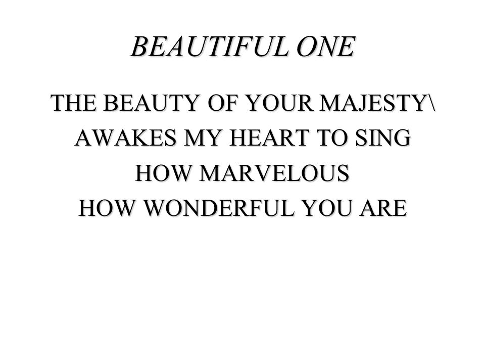 BEAUTIFUL ONE THE BEAUTY OF YOUR MAJESTY\ AWAKES MY HEART TO SING HOW MARVELOUS HOW WONDERFUL YOU ARE