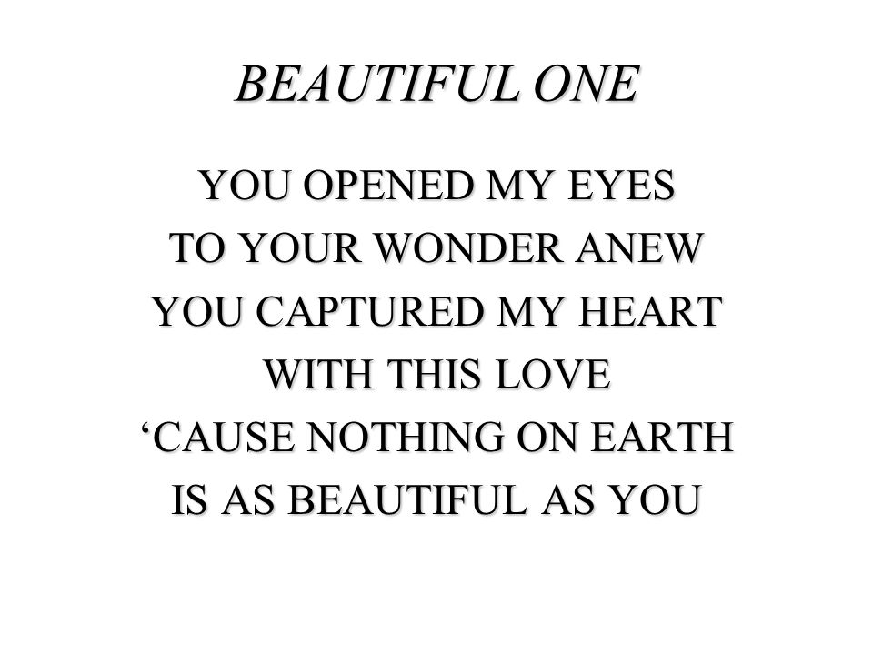 BEAUTIFUL ONE YOU OPENED MY EYES TO YOUR WONDER ANEW YOU CAPTURED MY HEART WITH THIS LOVE 'CAUSE NOTHING ON EARTH IS AS BEAUTIFUL AS YOU