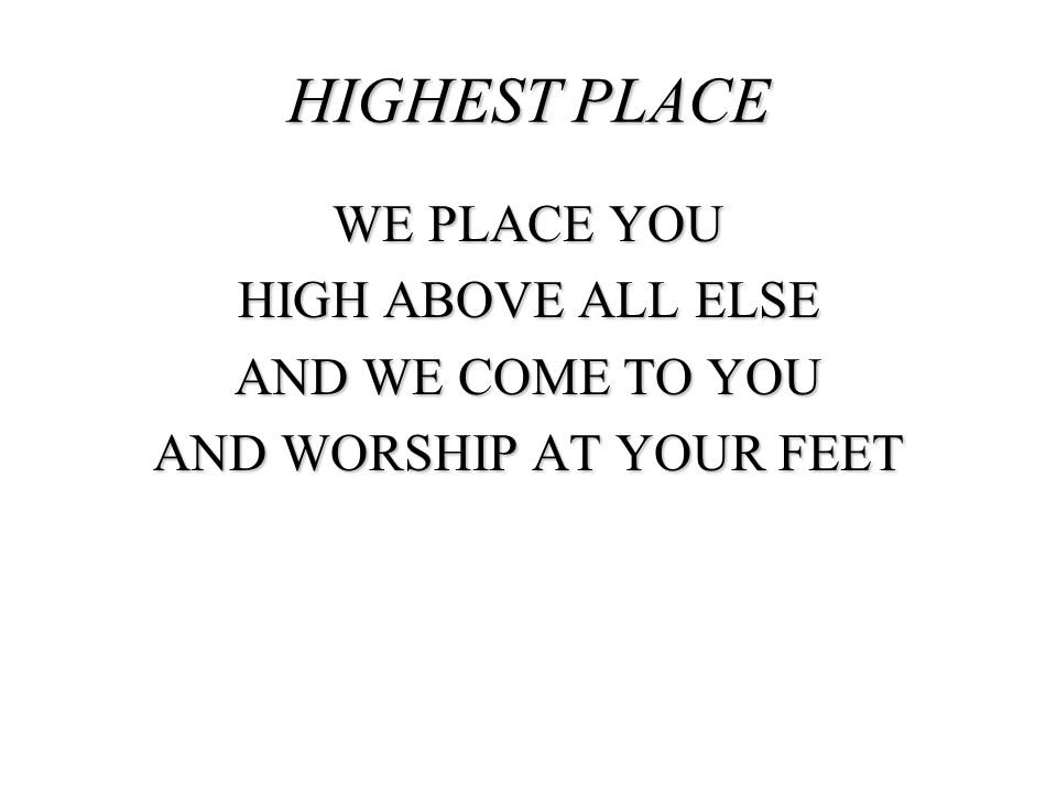 HIGHEST PLACE WE PLACE YOU HIGH ABOVE ALL ELSE AND WE COME TO YOU AND WORSHIP AT YOUR FEET