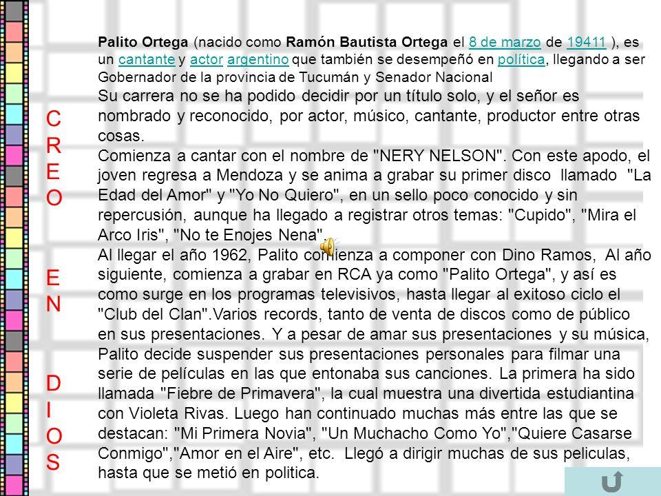 Palito Ortega (nacido como Ramón Bautista Ortega el 8 de marzo de 19411 ), es un cantante y actor argentino que también se desempeñó en política, llegando a ser Gobernador de la provincia de Tucumán y Senador Nacional Su carrera no se ha podido decidir por un título solo, y el señor es nombrado y reconocido, por actor, músico, cantante, productor entre otras cosas. Comienza a cantar con el nombre de NERY NELSON . Con este apodo, el joven regresa a Mendoza y se anima a grabar su primer disco llamado La Edad del Amor y Yo No Quiero , en un sello poco conocido y sin repercusión, aunque ha llegado a registrar otros temas: Cupido , Mira el Arco Iris , No te Enojes Nena . Al llegar el año 1962, Palito comienza a componer con Dino Ramos, Al año siguiente, comienza a grabar en RCA ya como Palito Ortega , y así es como surge en los programas televisivos, hasta llegar al exitoso ciclo el Club del Clan .Varios records, tanto de venta de discos como de público en sus presentaciones. Y a pesar de amar sus presentaciones y su música, Palito decide suspender sus presentaciones personales para filmar una serie de películas en las que entonaba sus canciones. La primera ha sido llamada Fiebre de Primavera , la cual muestra una divertida estudiantina con Violeta Rivas. Luego han continuado muchas más entre las que se destacan: Mi Primera Novia , Un Muchacho Como Yo , Quiere Casarse Conmigo , Amor en el Aire , etc. Llegó a dirigir muchas de sus peliculas, hasta que se metió en politica.