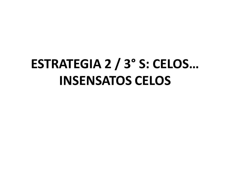 ESTRATEGIA 2 / 3° S: CELOS… INSENSATOS CELOS