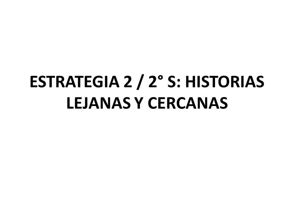 ESTRATEGIA 2 / 2° S: HISTORIAS LEJANAS Y CERCANAS