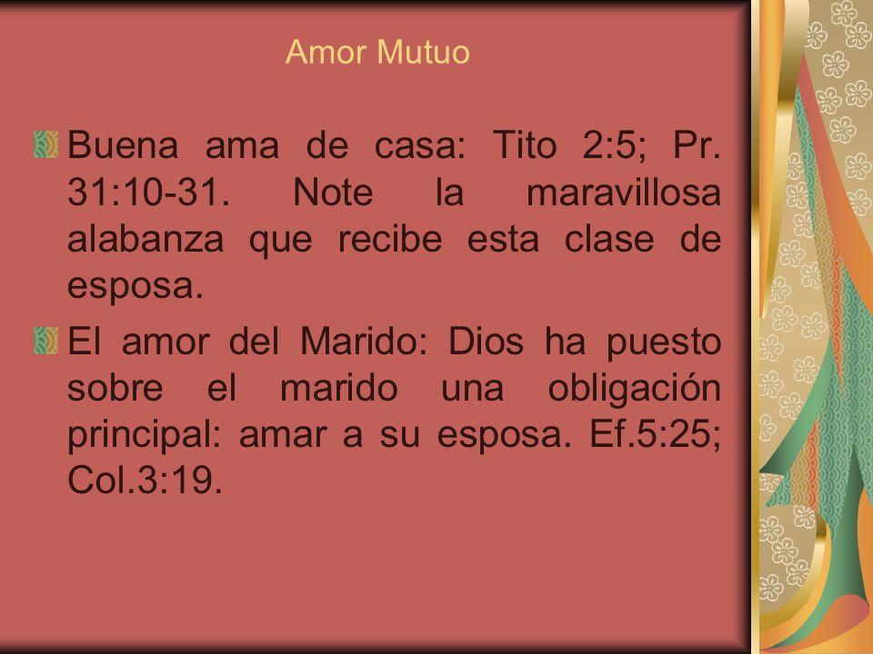 Amor Mutuo Buena ama de casa: Tito 2:5; Pr. 31:10-31. Note la maravillosa alabanza que recibe esta clase de esposa.