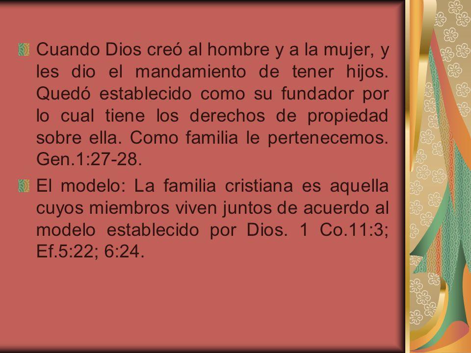 Cuando Dios creó al hombre y a la mujer, y les dio el mandamiento de tener hijos. Quedó establecido como su fundador por lo cual tiene los derechos de propiedad sobre ella. Como familia le pertenecemos. Gen.1:27-28.