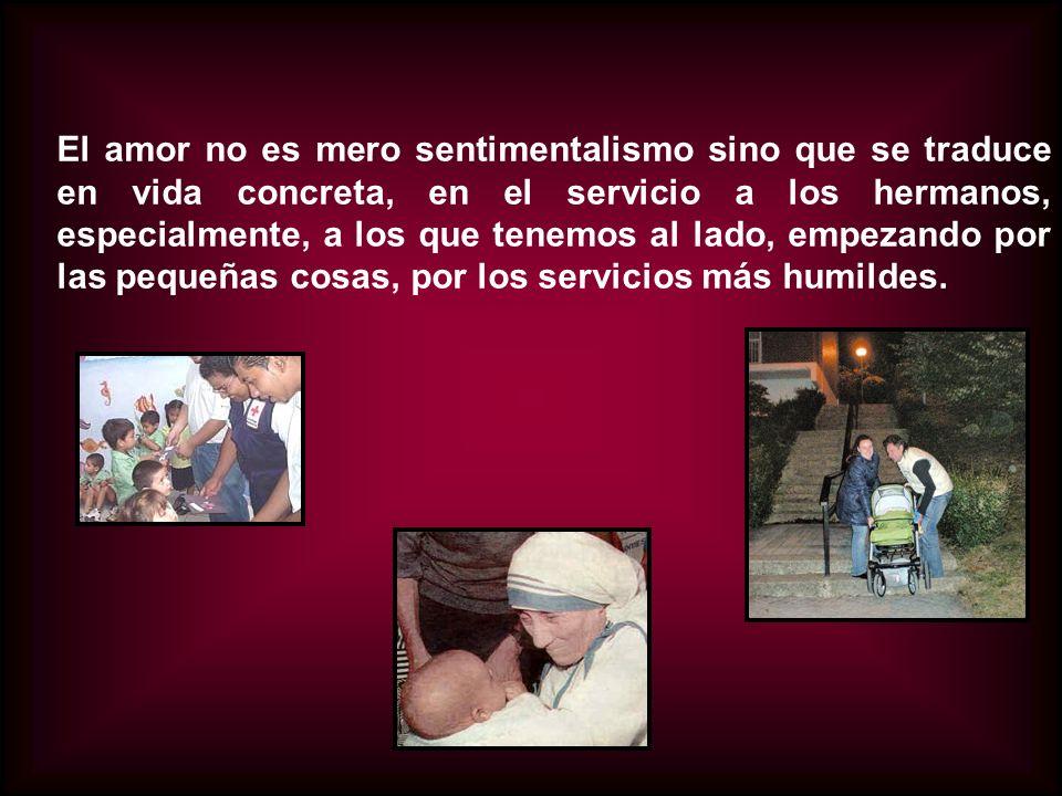 El amor no es mero sentimentalismo sino que se traduce en vida concreta, en el servicio a los hermanos, especialmente, a los que tenemos al lado, empezando por las pequeñas cosas, por los servicios más humildes.