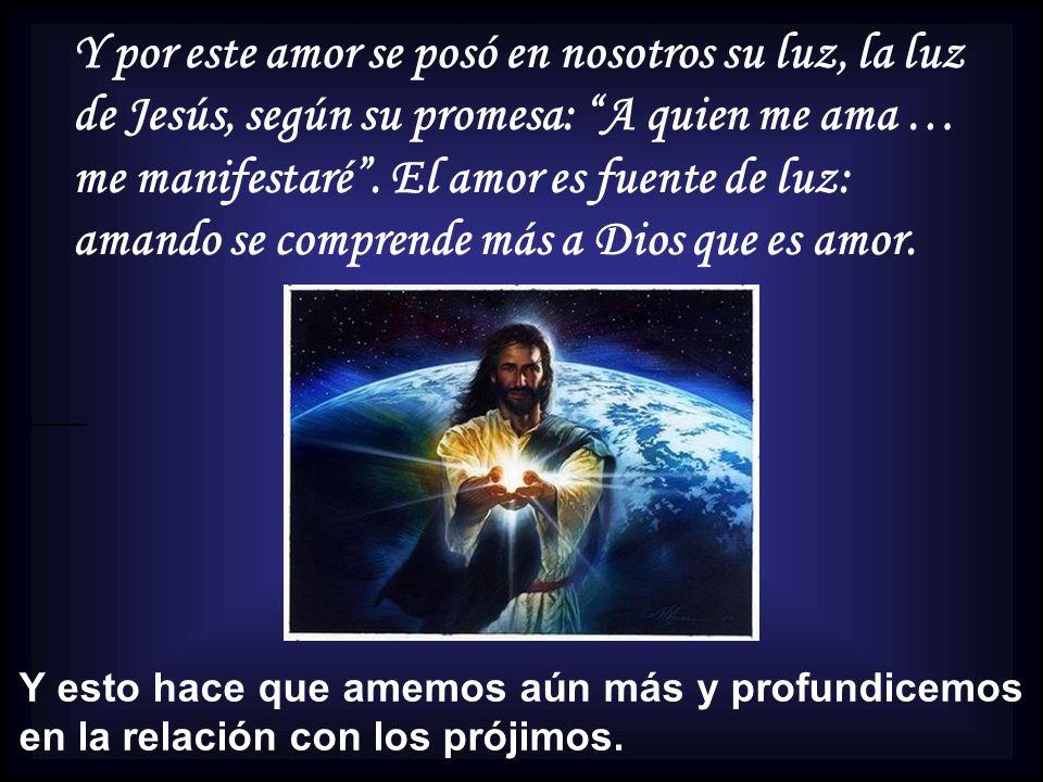 Y por este amor se posó en nosotros su luz, la luz de Jesús, según su promesa: A quien me ama … me manifestaré . El amor es fuente de luz: amando se comprende más a Dios que es amor.