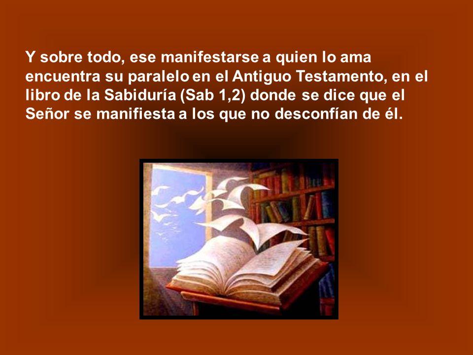 Y sobre todo, ese manifestarse a quien lo ama encuentra su paralelo en el Antiguo Testamento, en el libro de la Sabiduría (Sab 1,2) donde se dice que el Señor se manifiesta a los que no desconfían de él.