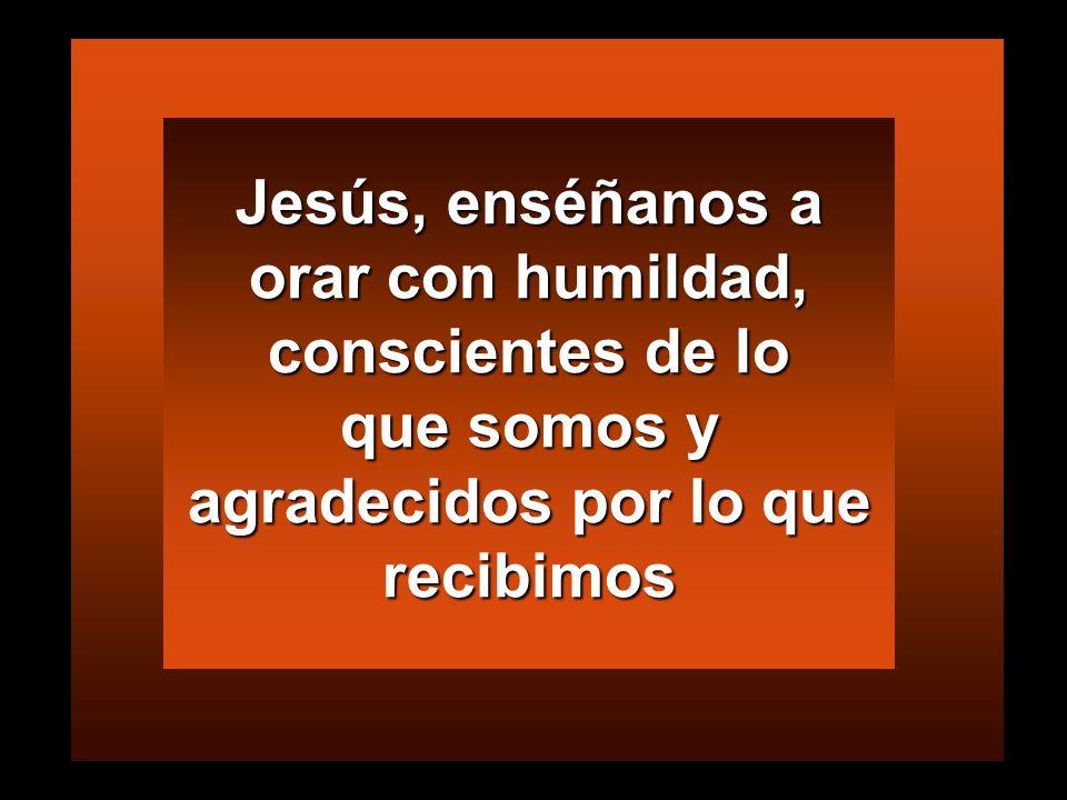 Jesús, enséñanos a orar con humildad, conscientes de lo que somos y agradecidos por lo que recibimos