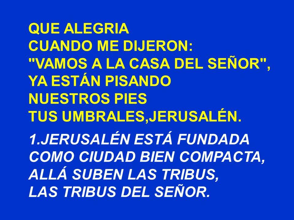 QUE ALEGRIA CUANDO ME DIJERON: VAMOS A LA CASA DEL SEÑOR , YA ESTÁN PISANDO. NUESTROS PIES. TUS UMBRALES,JERUSALÉN.