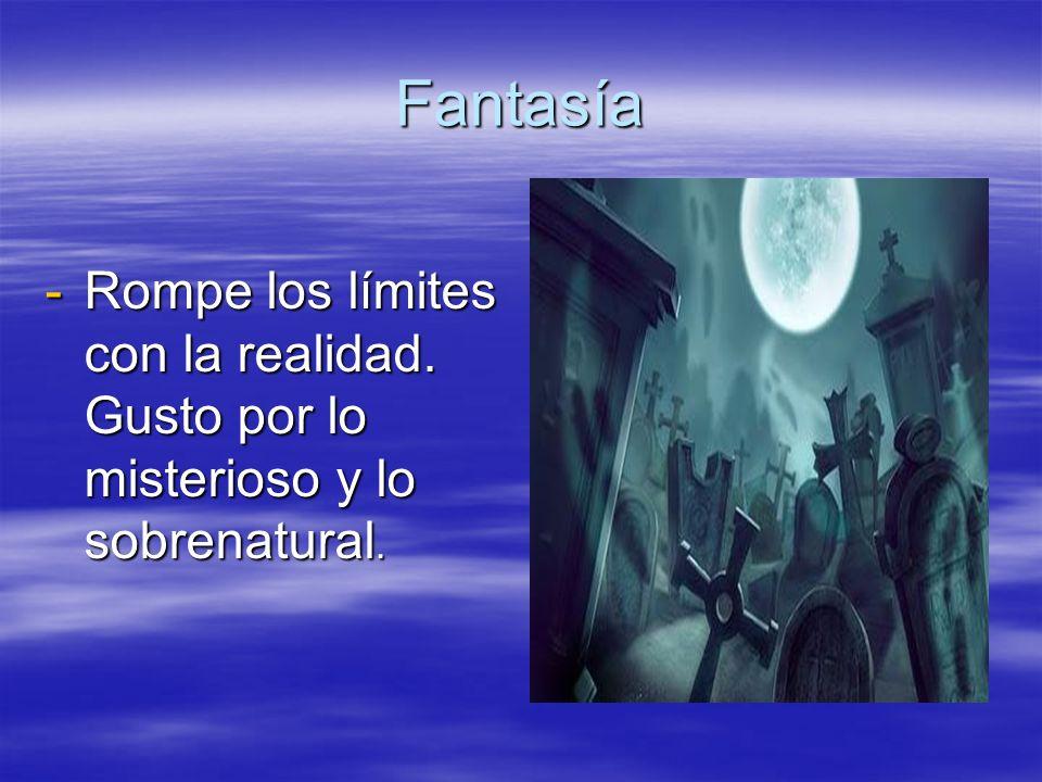 Fantasía Rompe los límites con la realidad. Gusto por lo misterioso y lo sobrenatural.