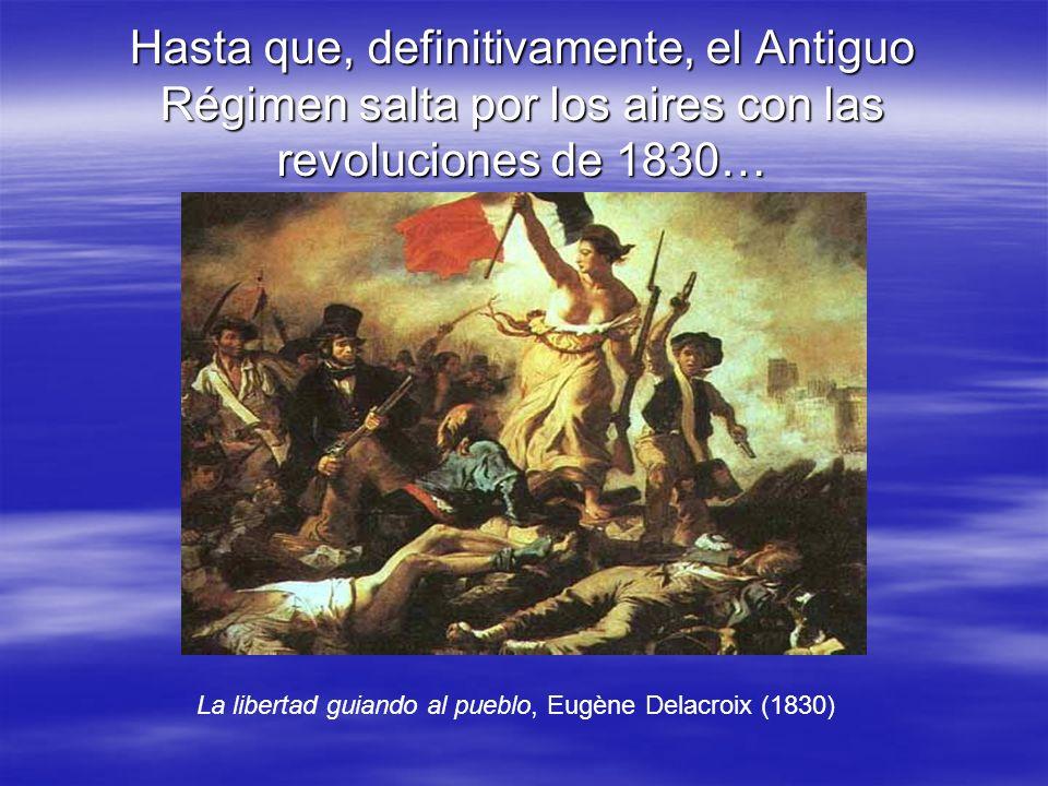 Hasta que, definitivamente, el Antiguo Régimen salta por los aires con las revoluciones de 1830…