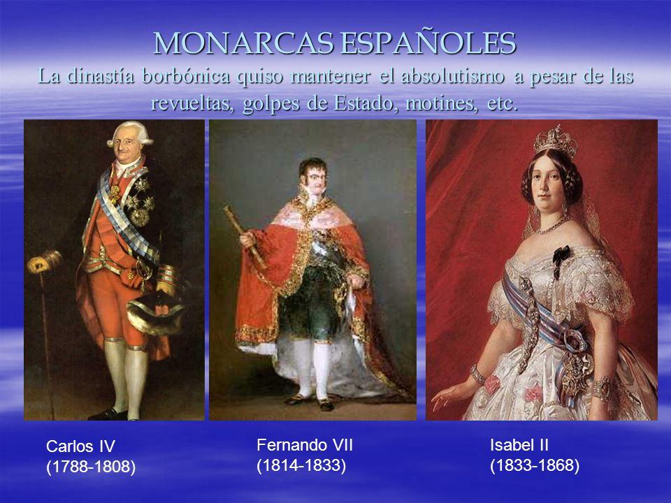 MONARCAS ESPAÑOLES La dinastía borbónica quiso mantener el absolutismo a pesar de las revueltas, golpes de Estado, motines, etc.