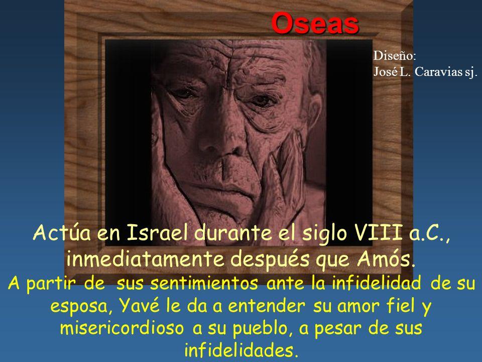 Oseas Diseño: José L. Caravias sj. Actúa en Israel durante el siglo VIII a.C., inmediatamente después que Amós.