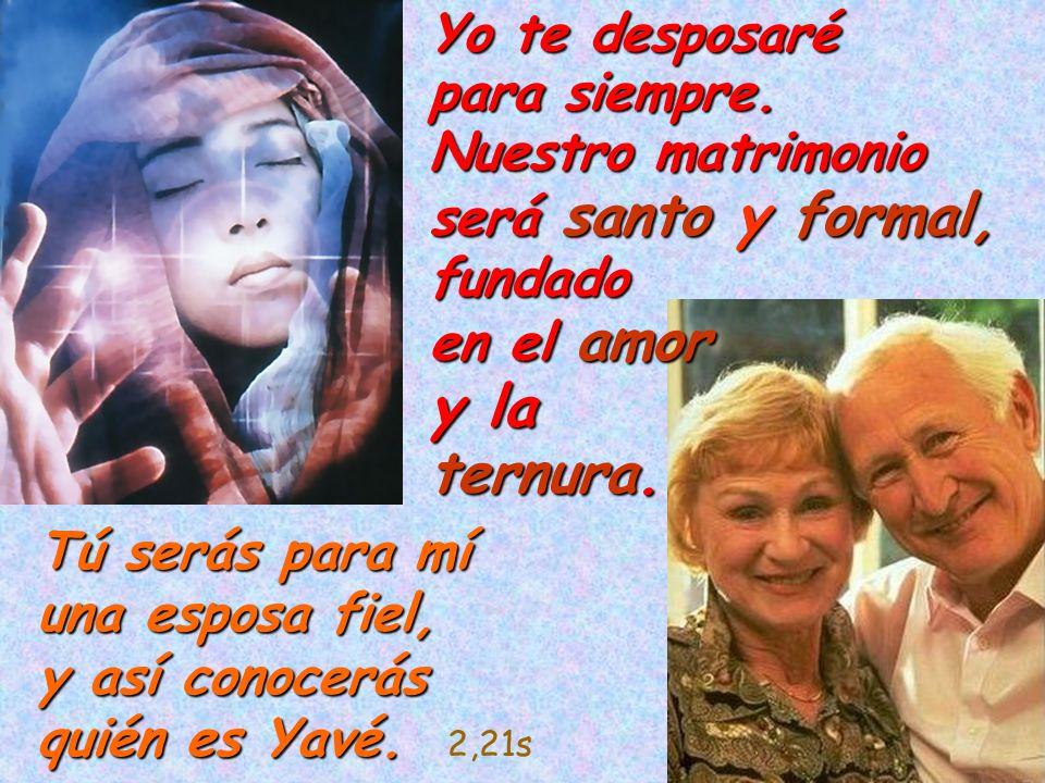 Tú serás para mí una esposa fiel, y así conocerás quién es Yavé. 2,21s