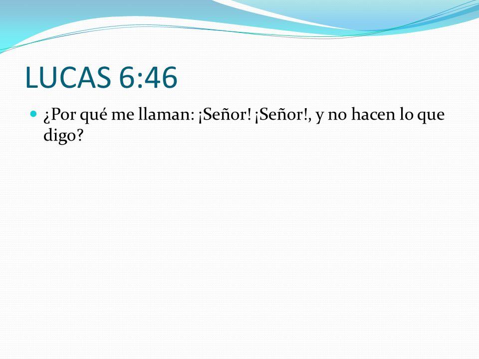LUCAS 6:46 ¿Por qué me llaman: ¡Señor! ¡Señor!, y no hacen lo que digo