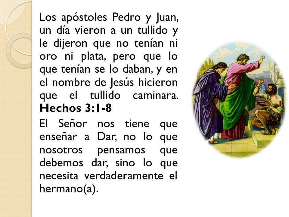 Los apóstoles Pedro y Juan, un día vieron a un tullido y le dijeron que no tenían ni oro ni plata, pero que lo que tenían se lo daban, y en el nombre de Jesús hicieron que el tullido caminara.