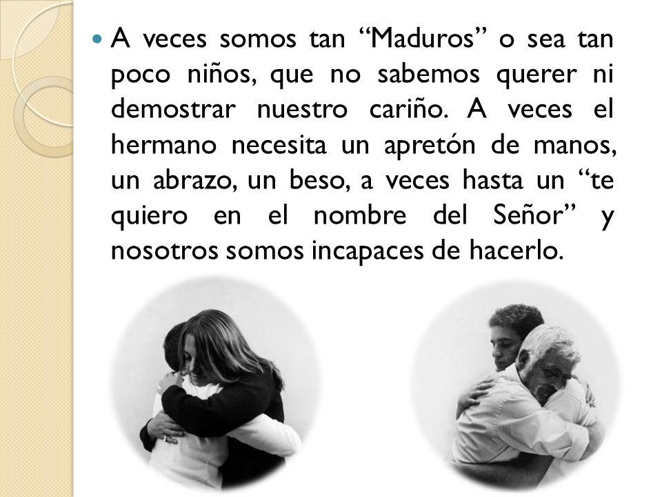 A veces somos tan Maduros o sea tan poco niños, que no sabemos querer ni demostrar nuestro cariño.