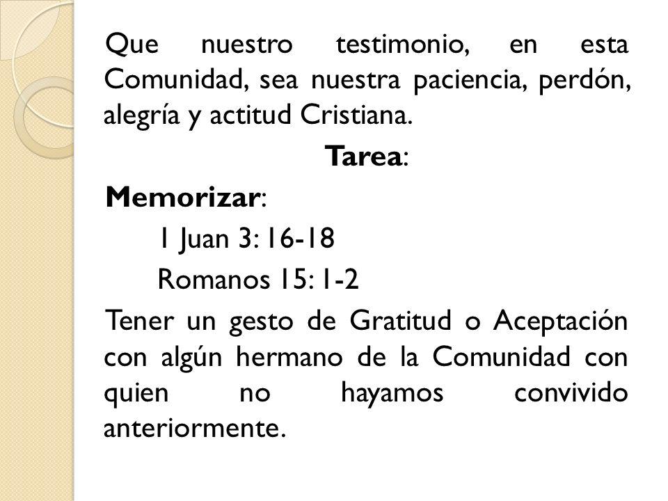 Que nuestro testimonio, en esta Comunidad, sea nuestra paciencia, perdón, alegría y actitud Cristiana.