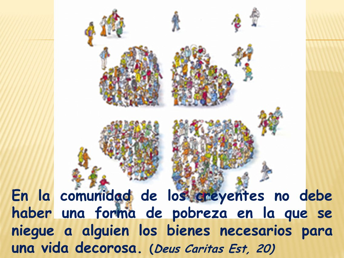 En la comunidad de los creyentes no debe haber una forma de pobreza en la que se niegue a alguien los bienes necesarios para una vida decorosa.