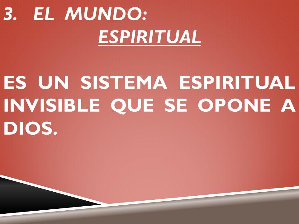 EL MUNDO: ESPIRITUAL ES UN SISTEMA ESPIRITUAL INVISIBLE QUE SE OPONE A DIOS.