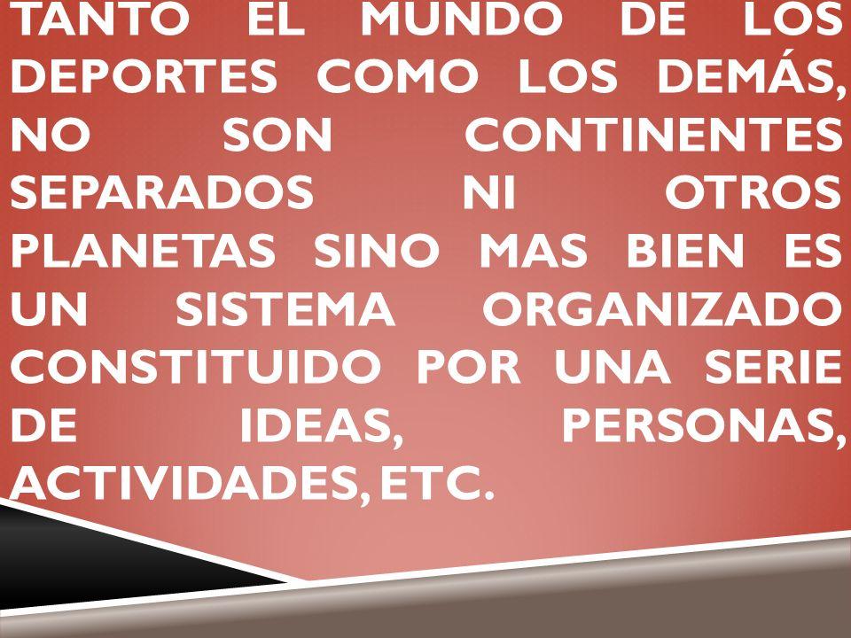 TANTO EL MUNDO DE LOS DEPORTES COMO LOS DEMÁS, NO SON CONTINENTES SEPARADOS NI OTROS PLANETAS SINO MAS BIEN ES UN SISTEMA ORGANIZADO CONSTITUIDO POR UNA SERIE DE IDEAS, PERSONAS, ACTIVIDADES, ETC.