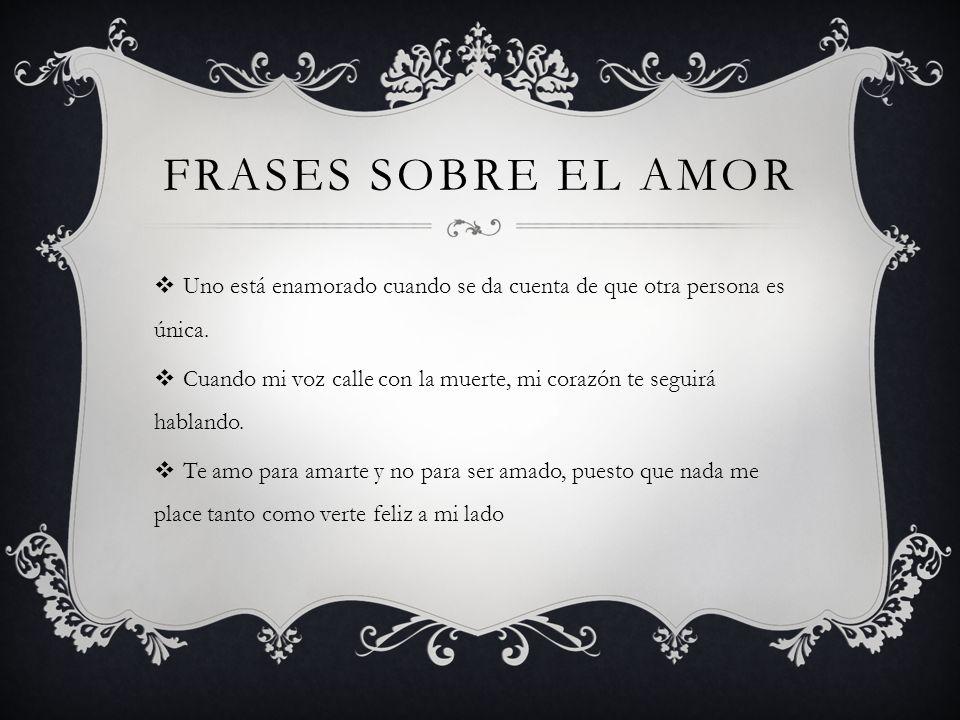 Frases sobre el amor Uno está enamorado cuando se da cuenta de que otra persona es única.