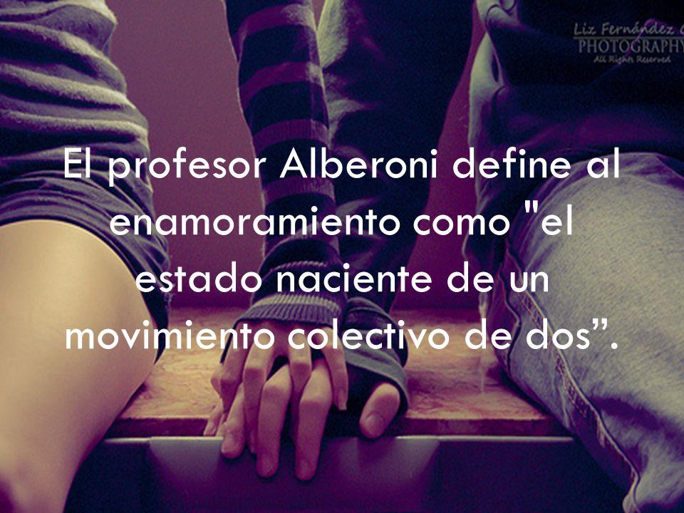 El profesor Alberoni define al enamoramiento como el estado naciente de un movimiento colectivo de dos .