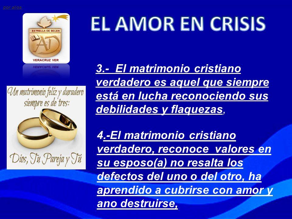 por años EL AMOR EN CRISIS. 3.- El matrimonio cristiano verdadero es aquel que siempre está en lucha reconociendo sus debilidades y flaquezas,