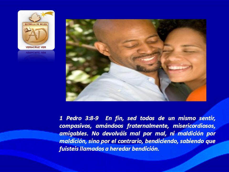 1 Pedro 3:8-9 En fin, sed todos de un mismo sentir, compasivos, amándoos fraternalmente, misericordiosos, amigables.