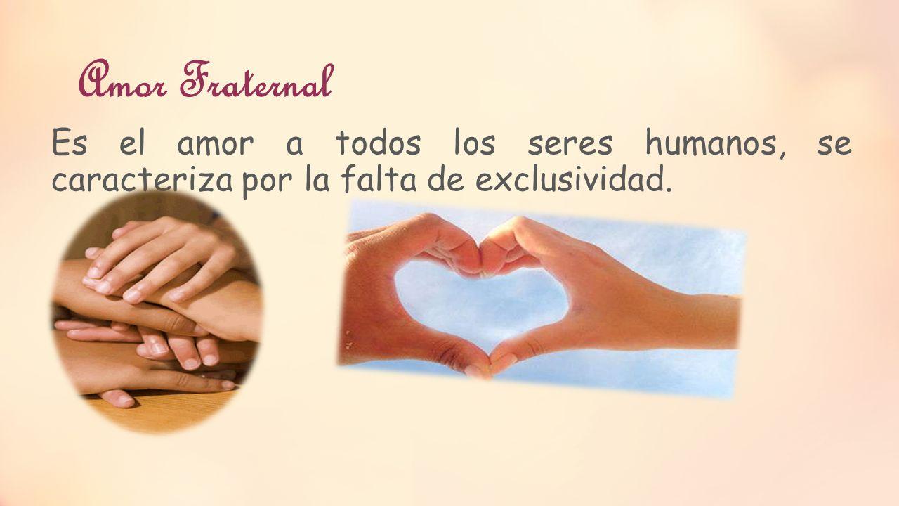 Amor Fraternal Es el amor a todos los seres humanos, se caracteriza por la falta de exclusividad.