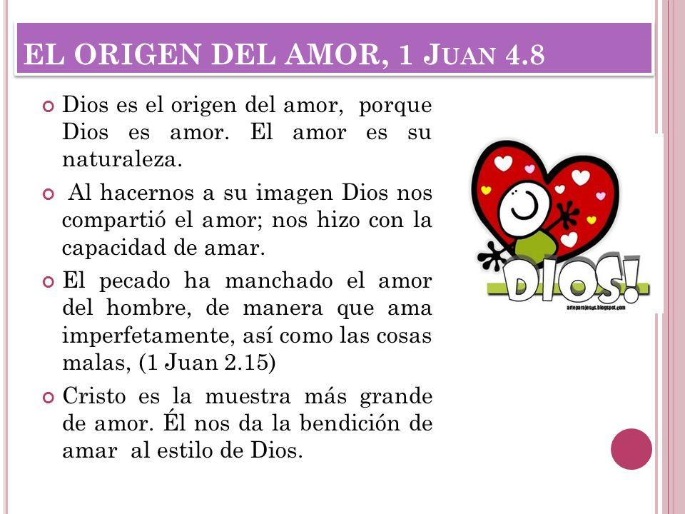 EL ORIGEN DEL AMOR, 1 Juan 4.8 Dios es el origen del amor, porque Dios es amor. El amor es su naturaleza.