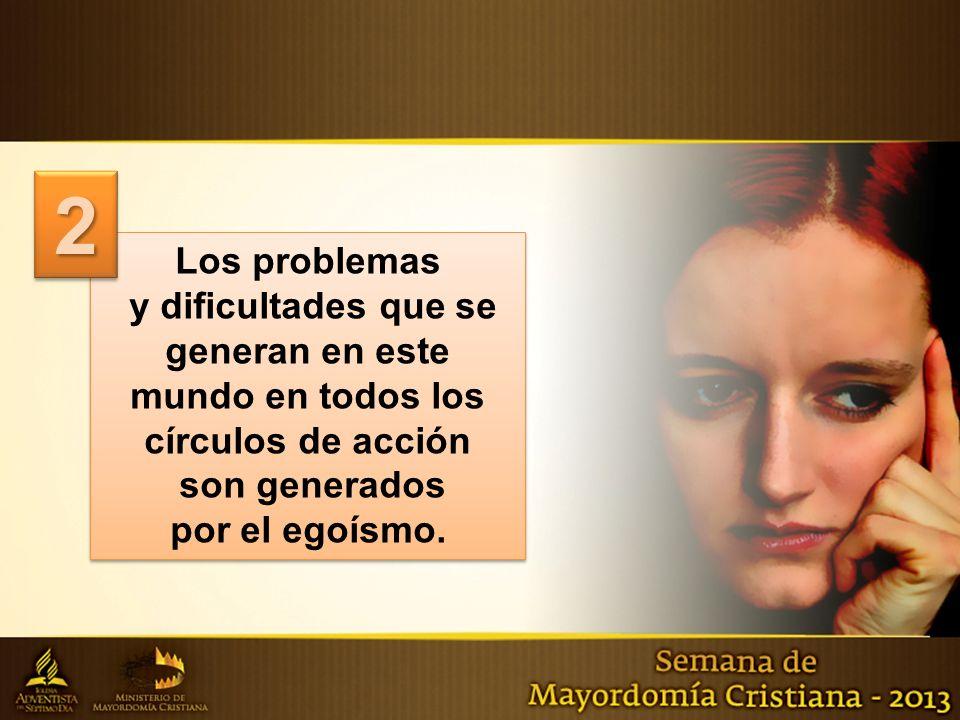 2 Los problemas. y dificultades que se generan en este mundo en todos los círculos de acción. son generados.